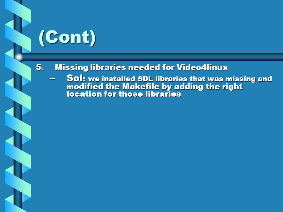 (Cont) 5.Missing libraries needed for Video4linux –Sol : we installed SDL libraries that was missing and m odified the Makefile by adding the right location for those libraries