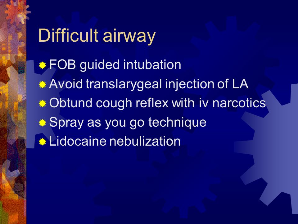 Difficult airway  FOB guided intubation  Avoid translarygeal injection of LA  Obtund cough reflex with iv narcotics  Spray as you go technique  Lidocaine nebulization
