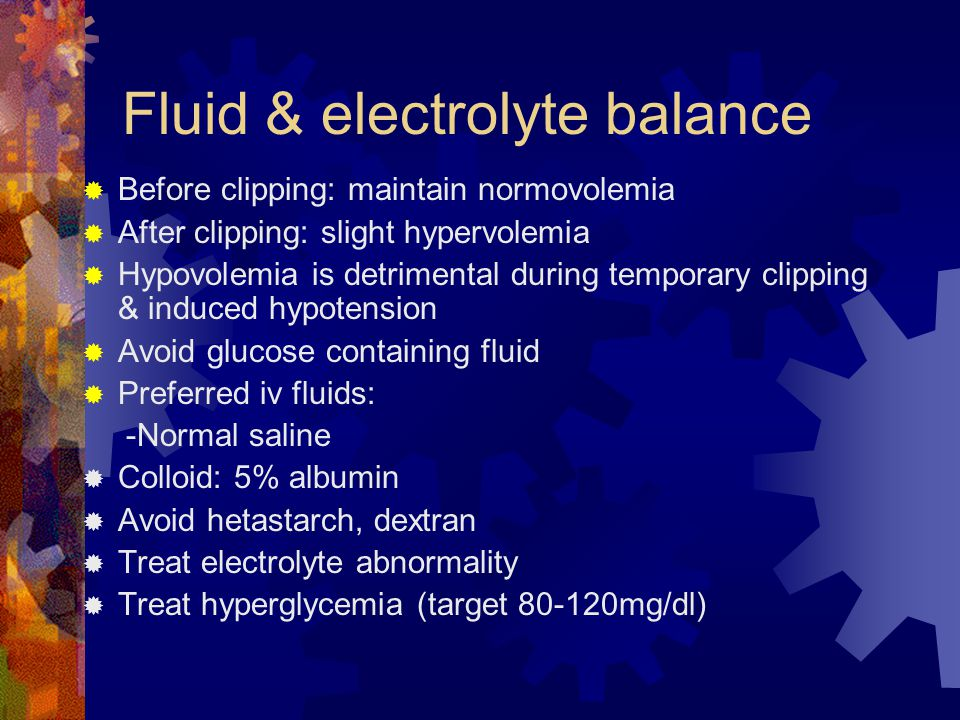 Fluid & electrolyte balance  Before clipping: maintain normovolemia  After clipping: slight hypervolemia  Hypovolemia is detrimental during temporary clipping & induced hypotension  Avoid glucose containing fluid  Preferred iv fluids: -Normal saline  Colloid: 5% albumin  Avoid hetastarch, dextran  Treat electrolyte abnormality  Treat hyperglycemia (target 80-120mg/dl)