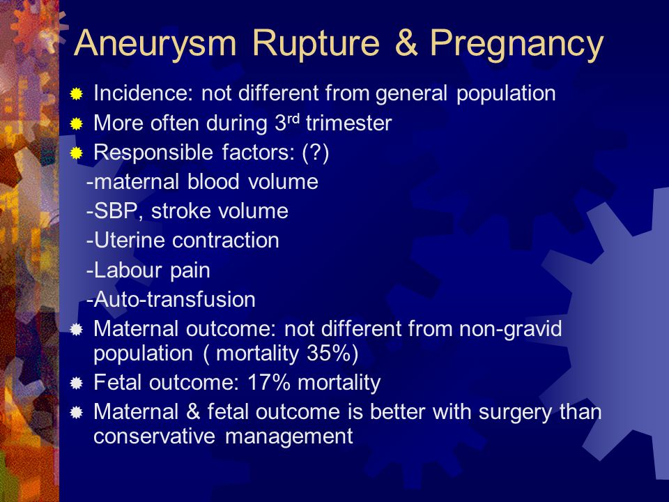 Aneurysm Rupture & Pregnancy  Incidence: not different from general population  More often during 3 rd trimester  Responsible factors: (?) -maternal blood volume -SBP, stroke volume -Uterine contraction -Labour pain -Auto-transfusion  Maternal outcome: not different from non-gravid population ( mortality 35%)  Fetal outcome: 17% mortality  Maternal & fetal outcome is better with surgery than conservative management