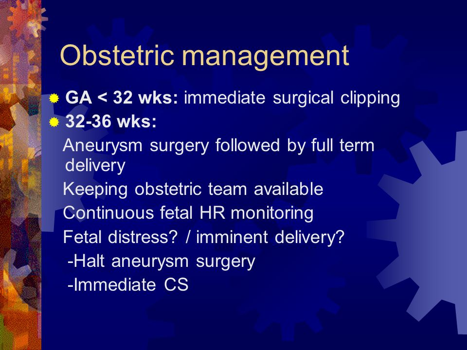 Obstetric management  GA < 32 wks: immediate surgical clipping  32-36 wks: Aneurysm surgery followed by full term delivery Keeping obstetric team available Continuous fetal HR monitoring Fetal distress.