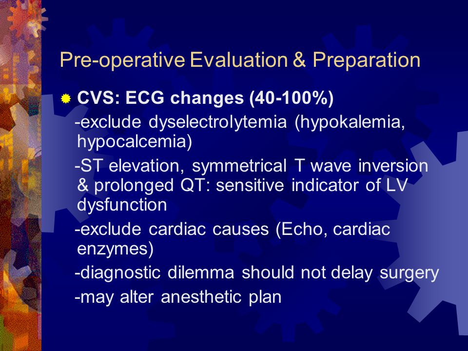 Pre-operative Evaluation & Preparation  CVS: ECG changes (40-100%) -exclude dyselectrolytemia (hypokalemia, hypocalcemia) -ST elevation, symmetrical T wave inversion & prolonged QT: sensitive indicator of LV dysfunction -exclude cardiac causes (Echo, cardiac enzymes) -diagnostic dilemma should not delay surgery -may alter anesthetic plan