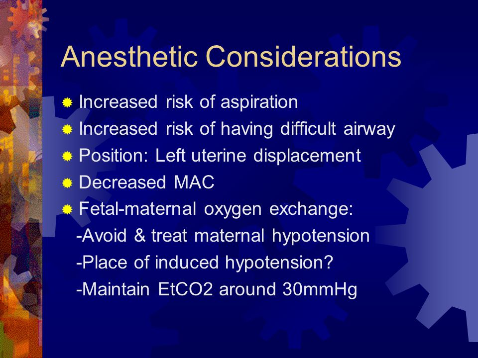 Anesthetic Considerations  Increased risk of aspiration  Increased risk of having difficult airway  Position: Left uterine displacement  Decreased MAC  Fetal-maternal oxygen exchange: -Avoid & treat maternal hypotension -Place of induced hypotension.