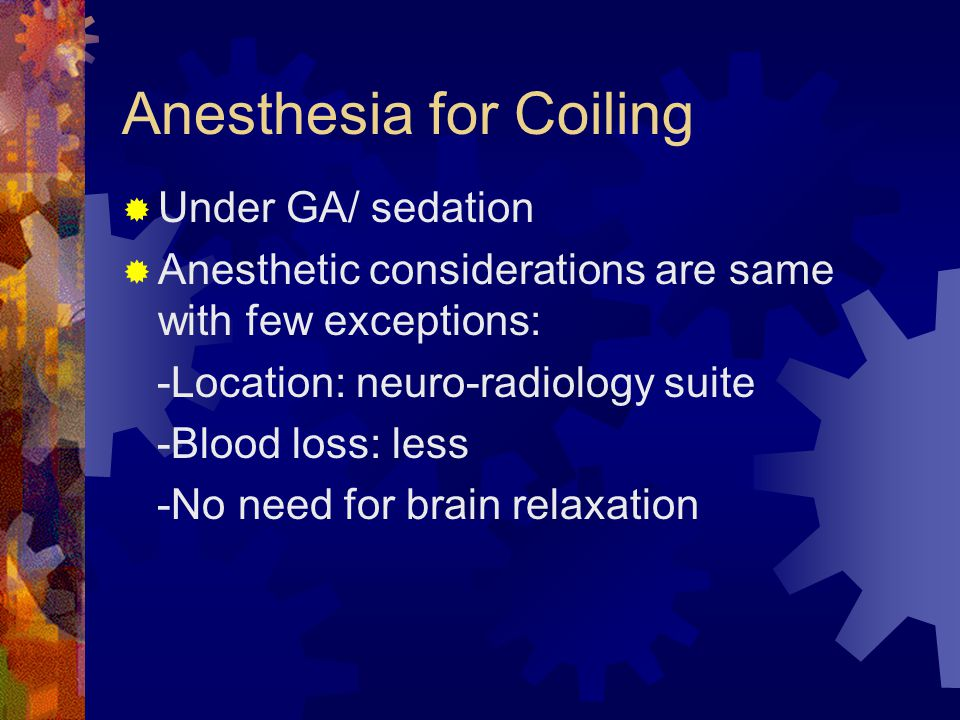 Anesthesia for Coiling  Under GA/ sedation  Anesthetic considerations are same with few exceptions: -Location: neuro-radiology suite -Blood loss: less -No need for brain relaxation