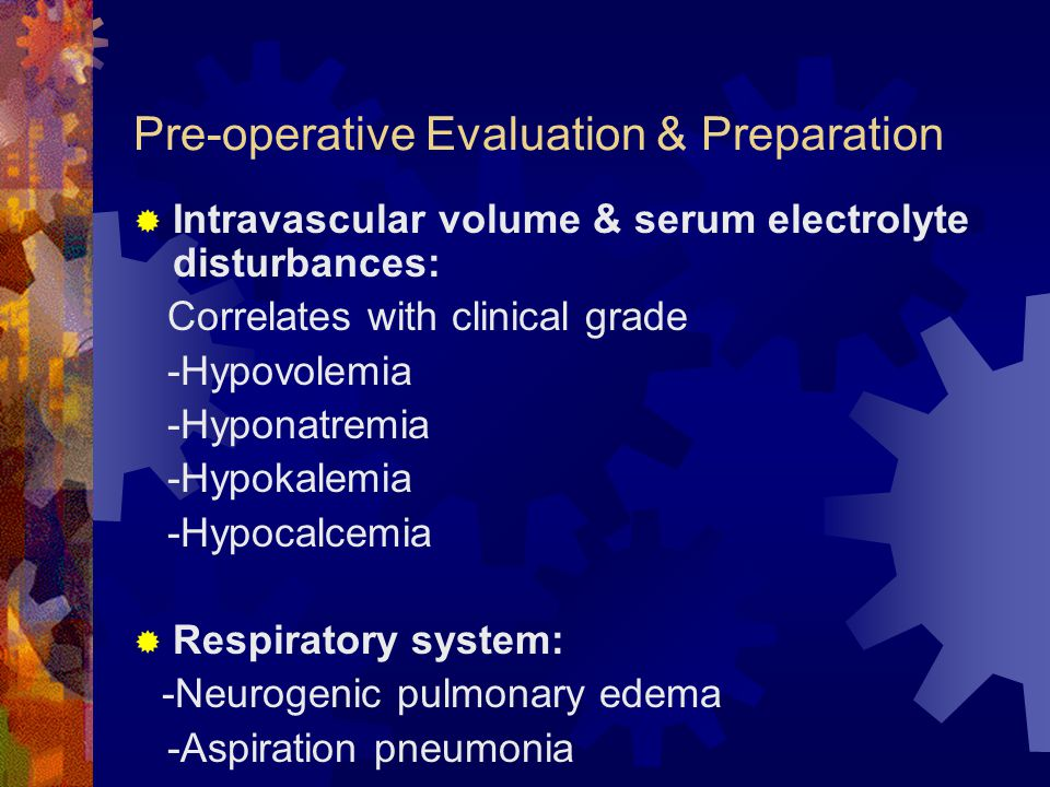Pre-operative Evaluation & Preparation  Intravascular volume & serum electrolyte disturbances: Correlates with clinical grade -Hypovolemia -Hyponatre