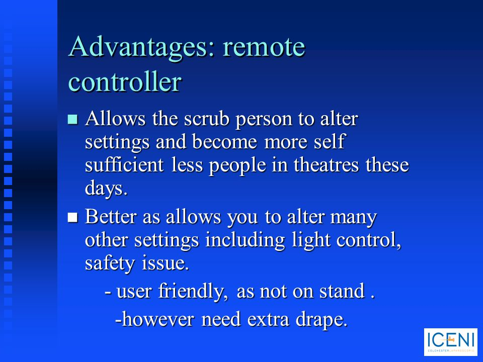 Advantages: remote controller n Allows the scrub person to alter settings and become more self sufficient less people in theatres these days. n Better
