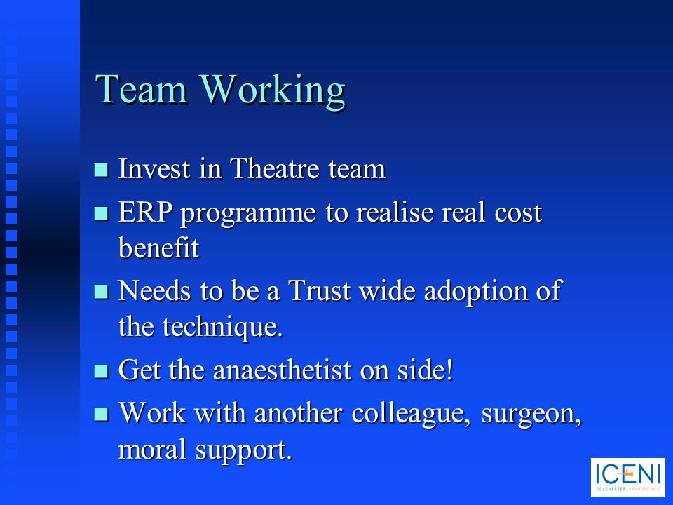 Team Working n Invest in Theatre team n ERP programme to realise real cost benefit n Needs to be a Trust wide adoption of the technique. n Get the ana