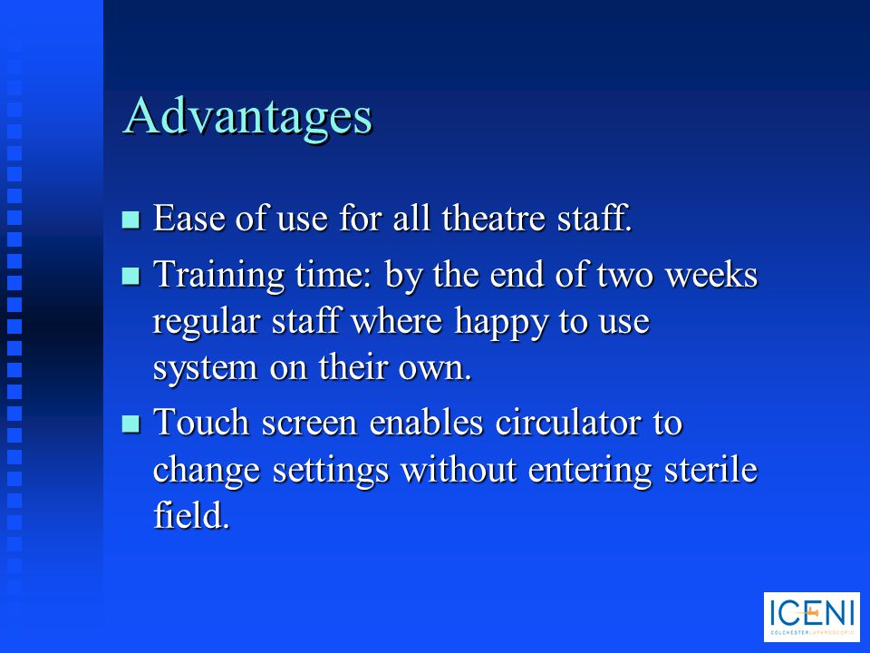 Advantages n Ease of use for all theatre staff. n Training time: by the end of two weeks regular staff where happy to use system on their own. n Touch