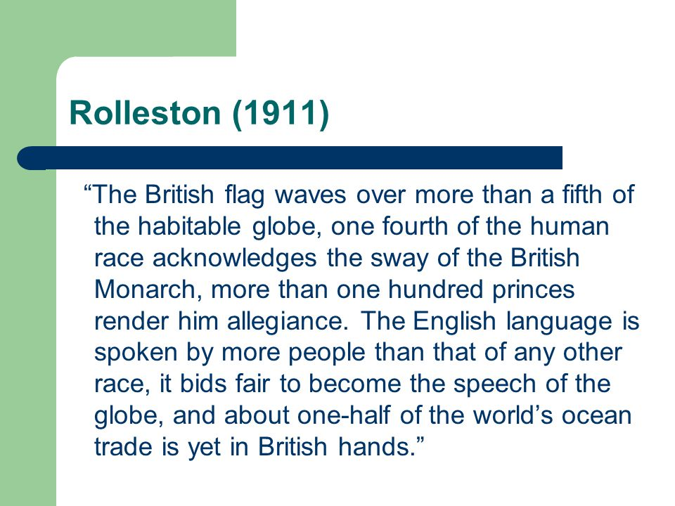 """Rolleston (1911) """"The British flag waves over more than a fifth of the habitable globe, one fourth of the human race acknowledges the sway of the Brit"""