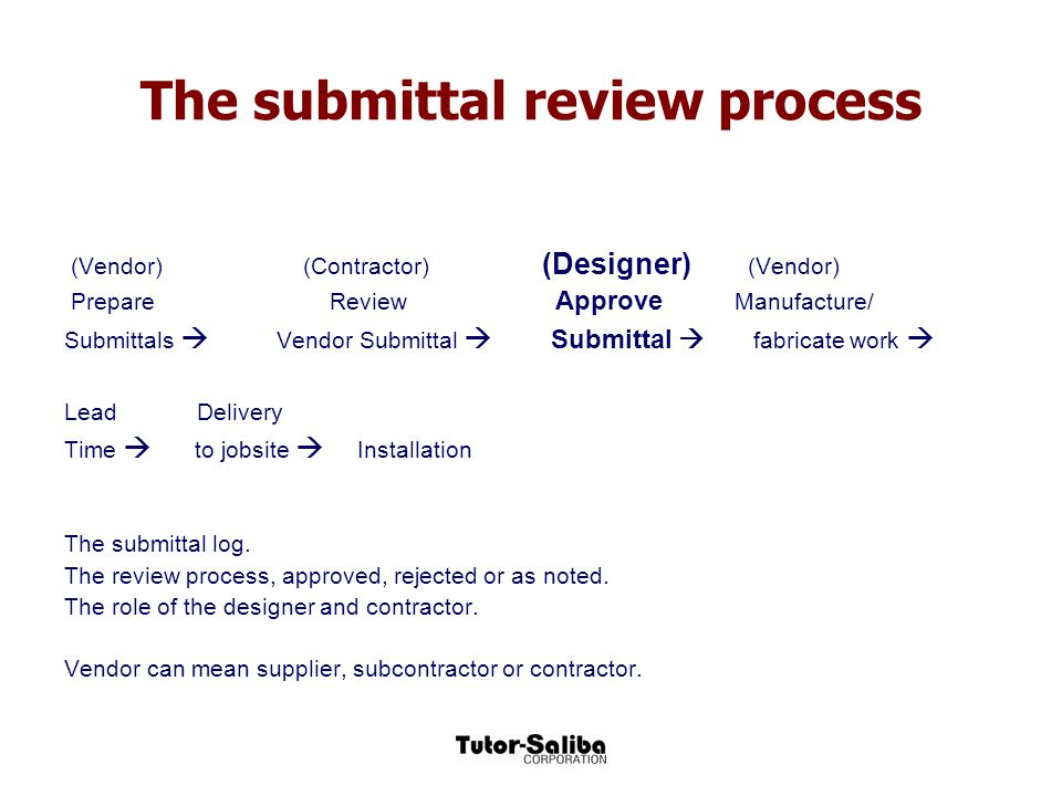 The submittal review process (Vendor) (Contractor) (Designer) (Vendor) Prepare Review Approve Manufacture/ Submittals  Vendor Submittal  Submittal 