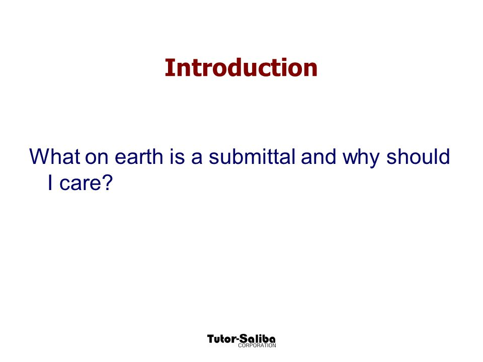 Introduction What on earth is a submittal and why should I care?