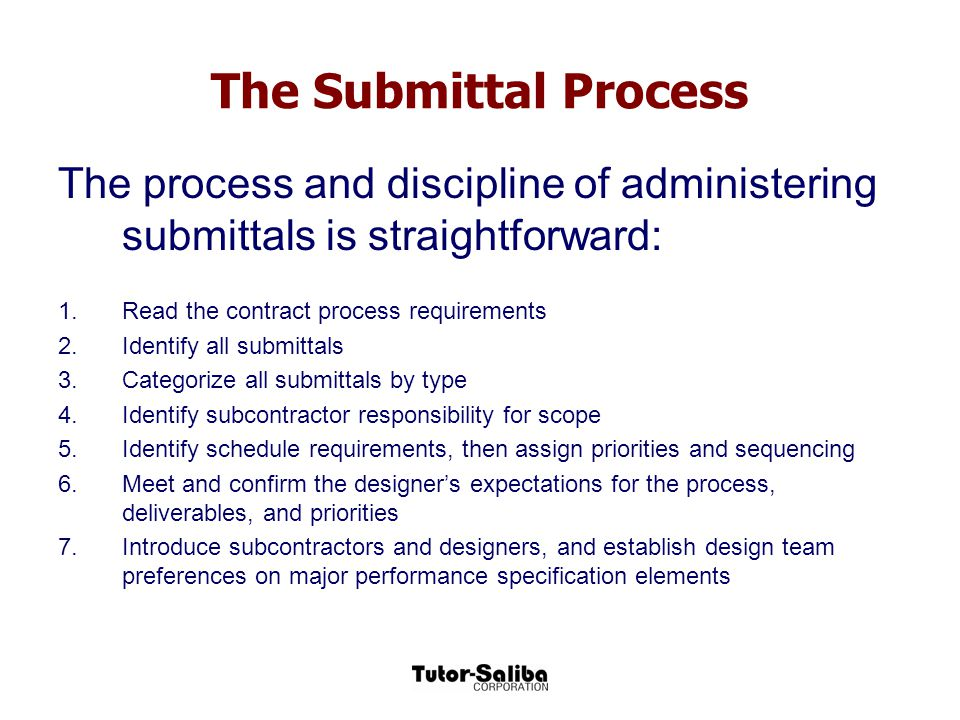 The Submittal Process The process and discipline of administering submittals is straightforward: 1.Read the contract process requirements 2.Identify a