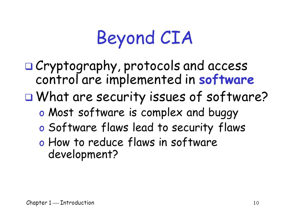 Chapter 1  Introduction 9 Beyond CIA  Once Bob is authenticated by AOB, then AOB must restrict actions of Bob o Bob can't view Charlie's account info o Bob can't install new software, etc.