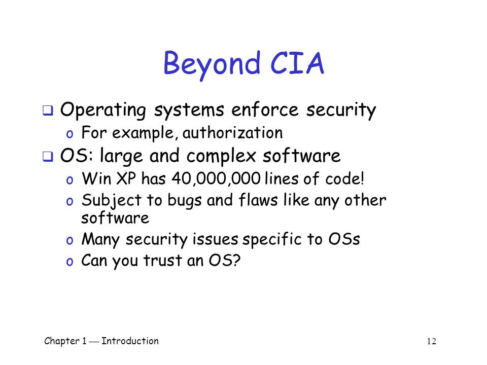 Chapter 1  Introduction 11 Beyond CIA  Some software is intentionally evil o Malware: computer viruses, worms, etc.