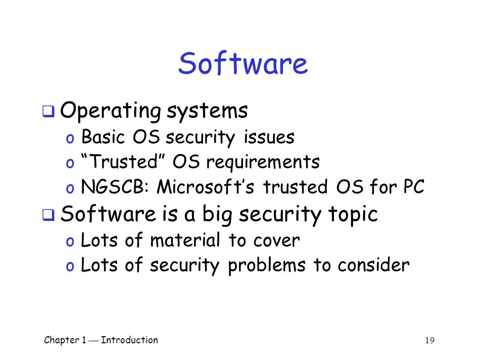 Chapter 1  Introduction 18 Software  Software reverse engineering (SRE) o How hackers dissect software  Digital rights management o Shows difficulty of security in software o Also raises OS security issues  Limits of testing o Open source vs closed source