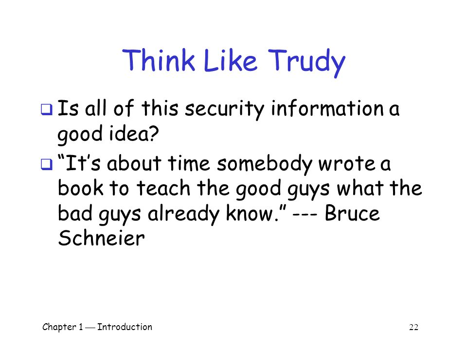 Chapter 1  Introduction 21 Think Like Trudy  Good guys must think like bad guys.