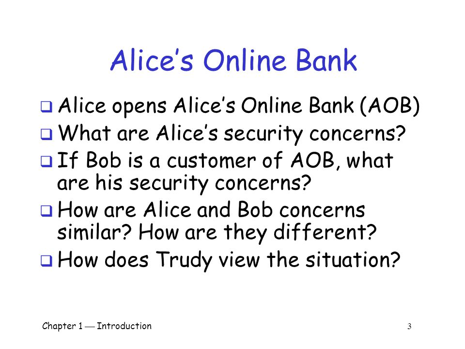 Chapter 1  Introduction 3 Alice's Online Bank  Alice opens Alice's Online Bank (AOB)  What are Alice's security concerns.