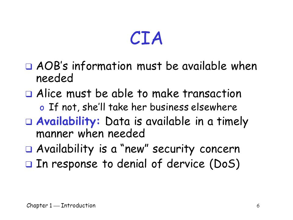 Chapter 1  Introduction 6 CIA  AOB's information must be available when needed  Alice must be able to make transaction o If not, she'll take her business elsewhere  Availability: Data is available in a timely manner when needed  Availability is a new security concern  In response to denial of dervice (DoS)
