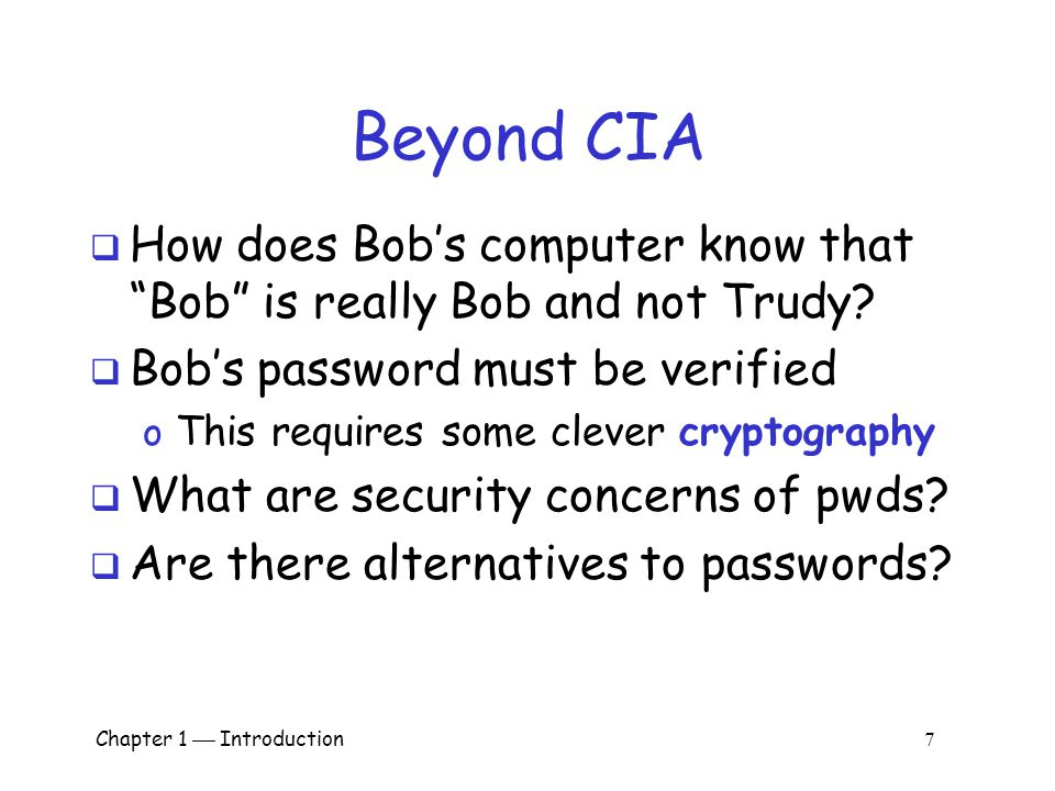 Chapter 1  Introduction 6 CIA  AOB's information must be available when needed  Alice must be able to make transaction o If not, she'll take her business elsewhere  Availability: Data is available in a timely manner when needed  Availability is a new security concern  In response to denial of dervice (DoS)