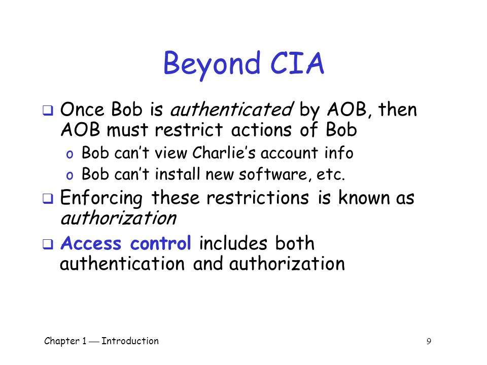 Chapter 1  Introduction 9 Beyond CIA  Once Bob is authenticated by AOB, then AOB must restrict actions of Bob o Bob can't view Charlie's account info o Bob can't install new software, etc.