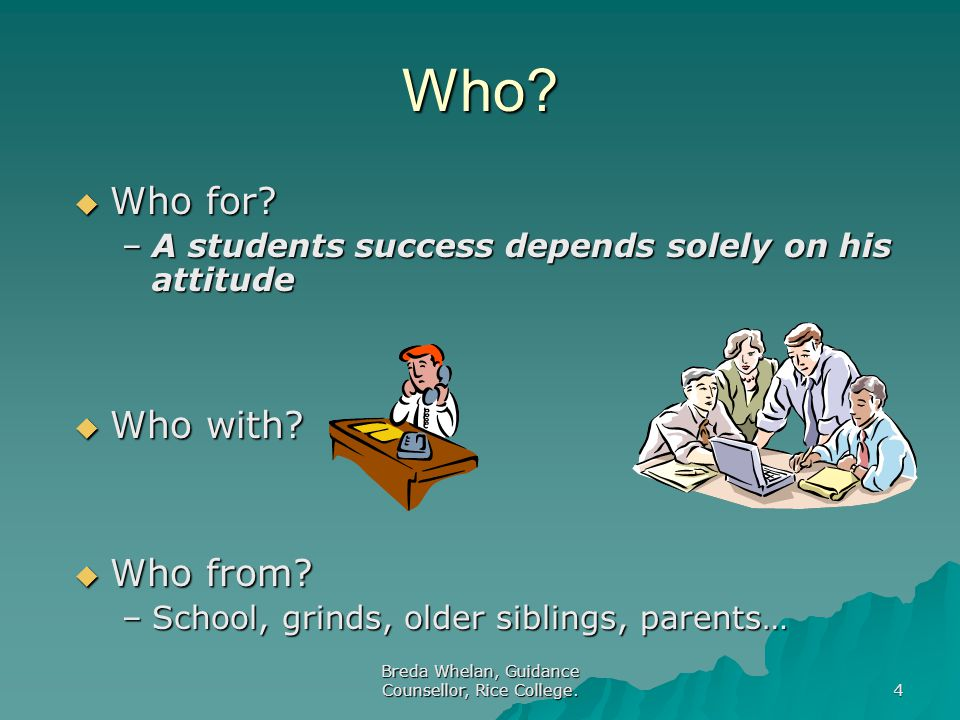 Breda Whelan, Guidance Counsellor, Rice College. 4 Who?  Who for? –A students success depends solely on his attitude  Who with?  Who from? –School,