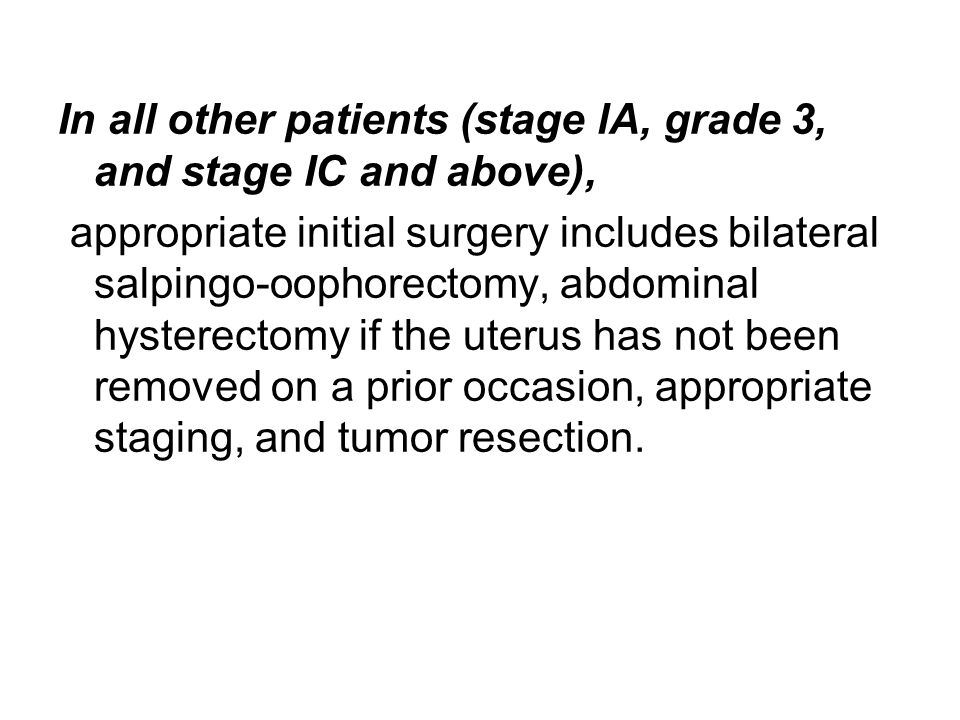 In all other patients (stage lA, grade 3, and stage IC and above), appropriate initial surgery includes bilateral salpingo-oophorectomy, abdominal hys