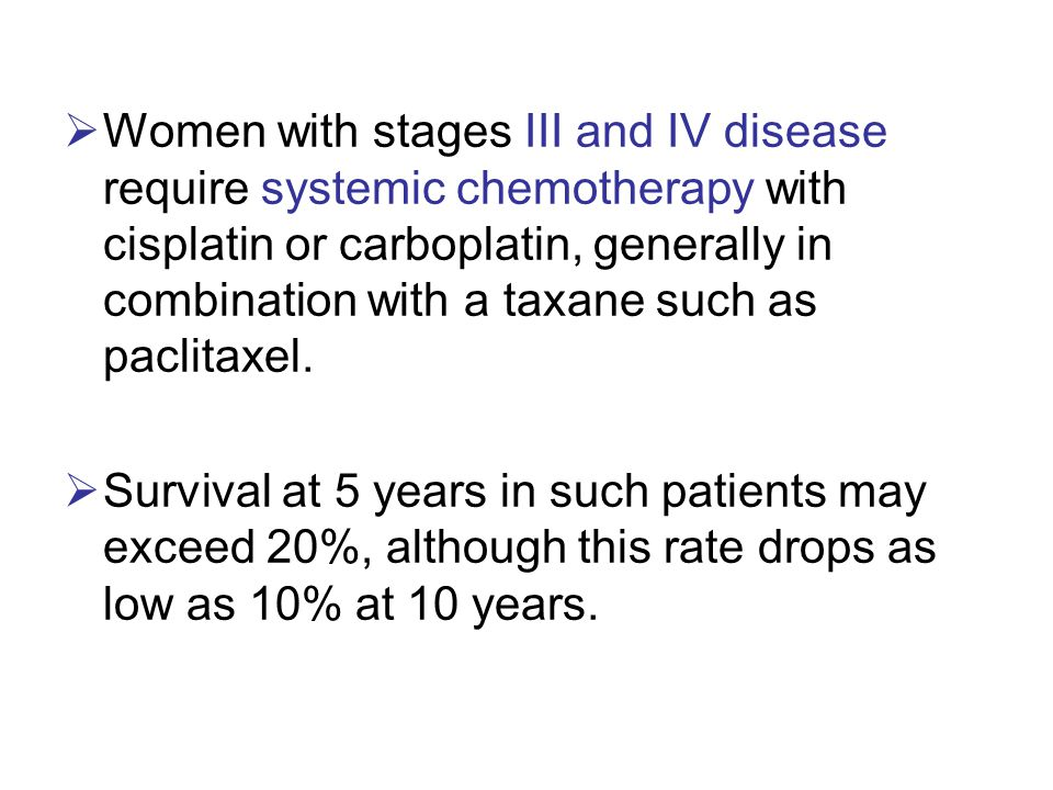  Women with stages III and IV disease require systemic chemotherapy with cisplatin or carboplatin, generally in combination with a taxane such as pac