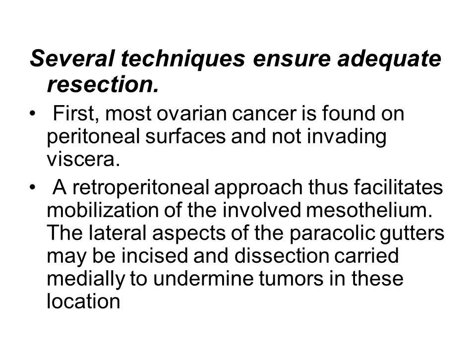 Several techniques ensure adequate resection. First, most ovarian cancer is found on peritoneal surfaces and not invading viscera. A retroperitoneal a