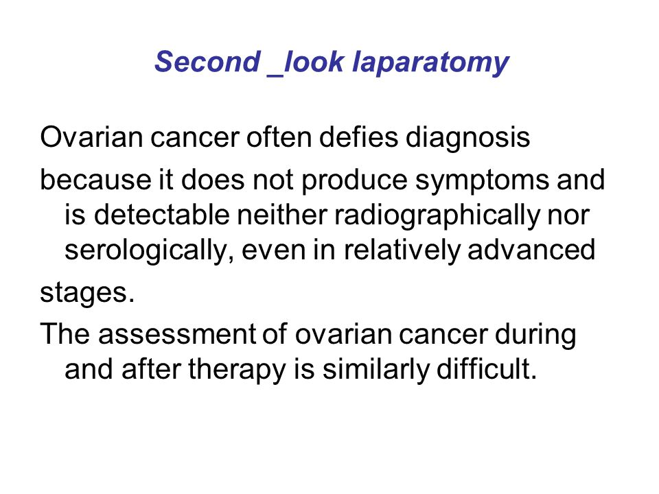 Second _look laparatomy Ovarian cancer often defies diagnosis because it does not produce symptoms and is detectable neither radiographically nor sero