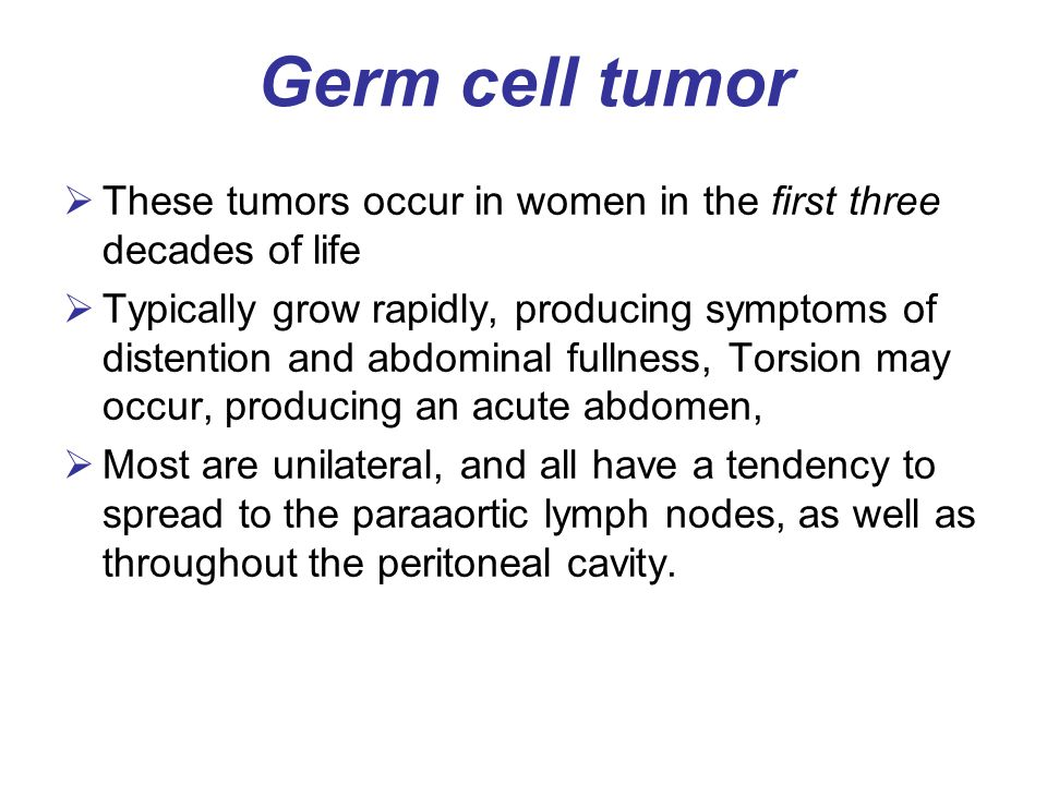 Germ cell tumor  These tumors occur in women in the first three decades of life  Typically grow rapidly, producing symptoms of distention and abdomi
