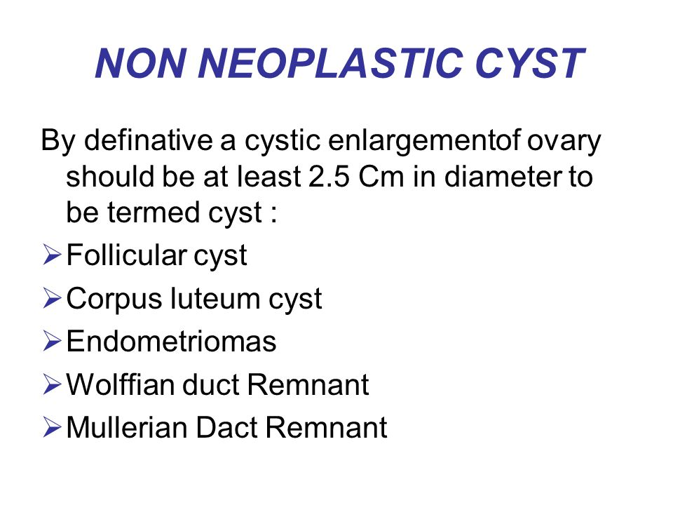 NON NEOPLASTIC CYST By definative a cystic enlargementof ovary should be at least 2.5 Cm in diameter to be termed cyst :  Follicular cyst  Corpus lu