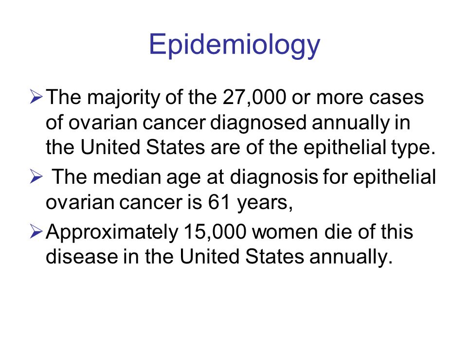 Epidemiology  The majority of the 27,000 or more cases of ovarian cancer diagnosed annually in the United States are of the epithelial type.  The me