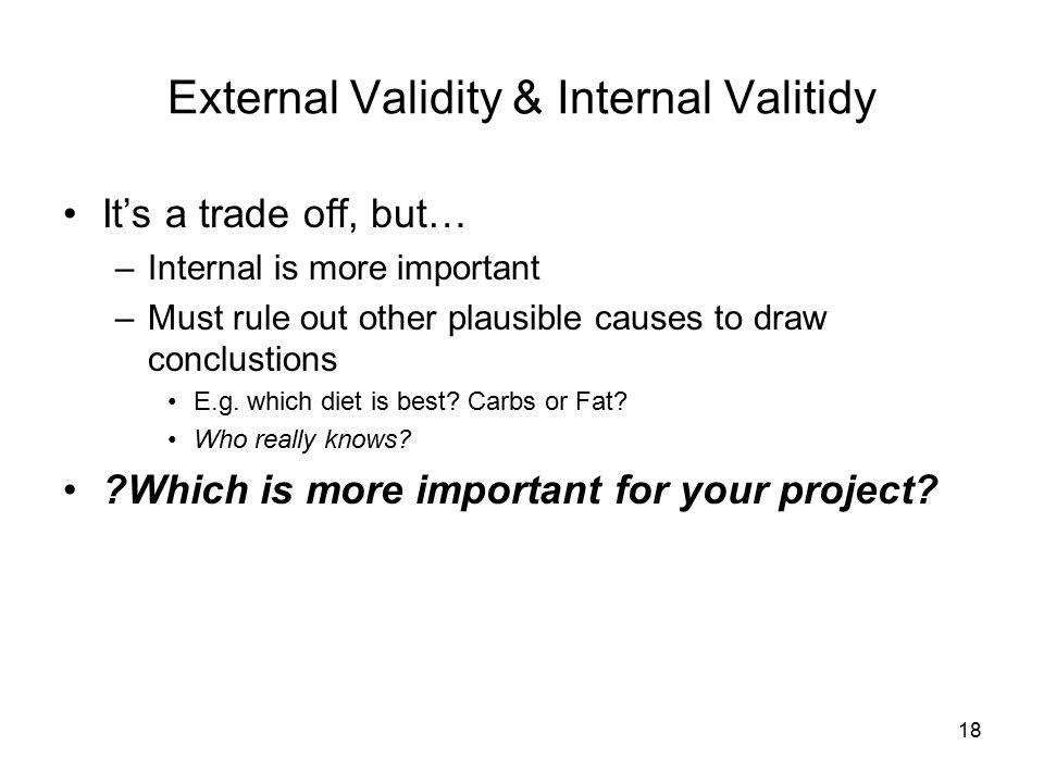 18 External Validity & Internal Valitidy It's a trade off, but… –Internal is more important –Must rule out other plausible causes to draw conclustions E.g.