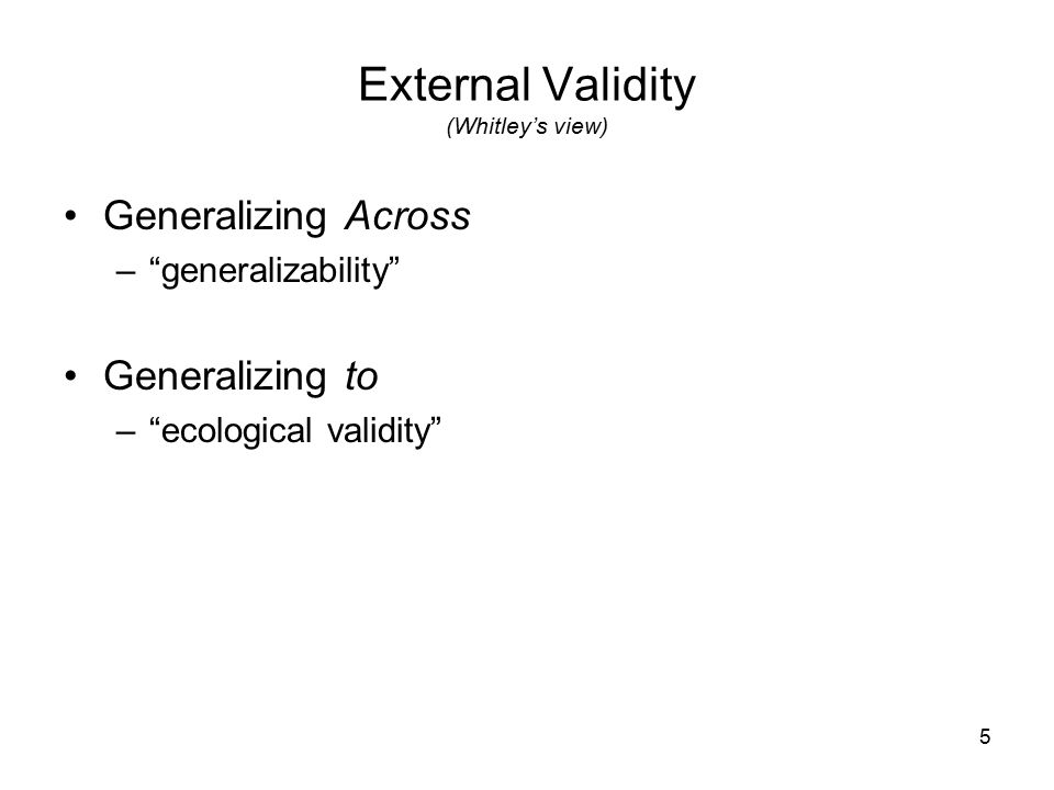 5 External Validity (Whitley's view) Generalizing Across – generalizability Generalizing to – ecological validity