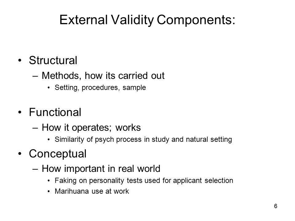 6 External Validity Components: Structural –Methods, how its carried out Setting, procedures, sample Functional –How it operates; works Similarity of psych process in study and natural setting Conceptual –How important in real world Faking on personality tests used for applicant selection Marihuana use at work