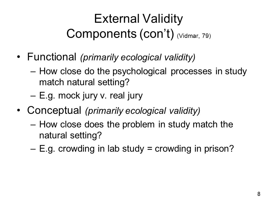 8 External Validity Components (con't) (Vidmar, 79) Functional (primarily ecological validity) –How close do the psychological processes in study match natural setting.