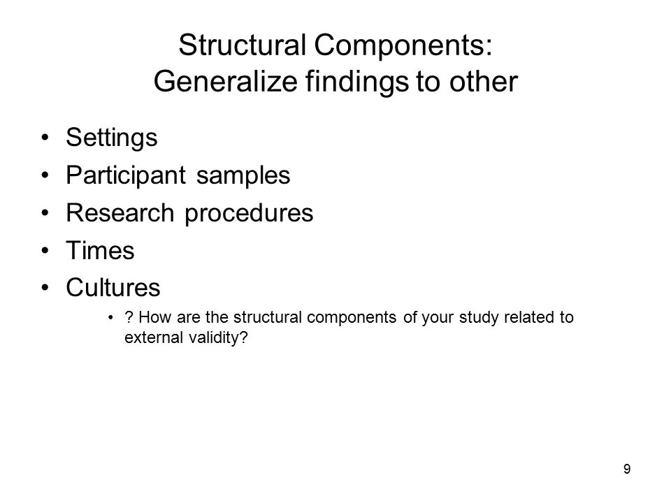 9 Structural Components: Generalize findings to other Settings Participant samples Research procedures Times Cultures .