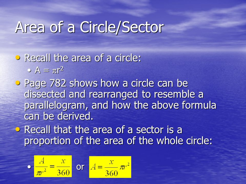 Area of a Circle/Sector Recall the area of a circle: Recall the area of a circle: A = π r 2A = π r 2 Page 782 shows how a circle can be dissected and rearranged to resemble a parallelogram, and how the above formula can be derived.