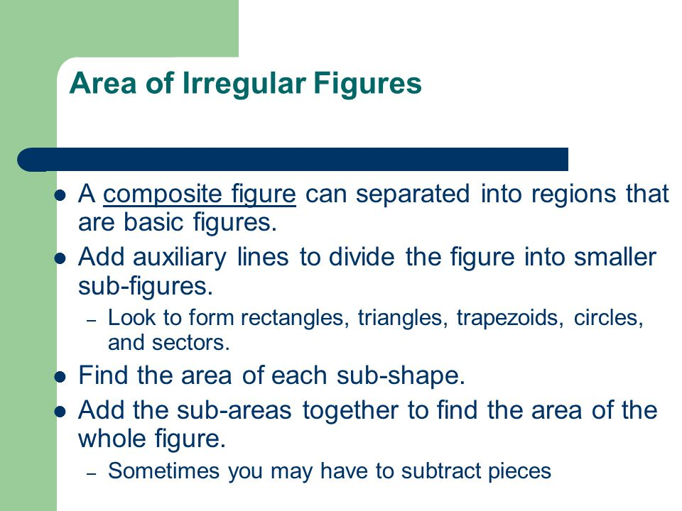 Area of Irregular Figures A composite figure can separated into regions that are basic figures. Add auxiliary lines to divide the figure into smaller