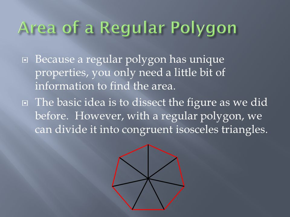  Because a regular polygon has unique properties, you only need a little bit of information to find the area.  The basic idea is to dissect the figu