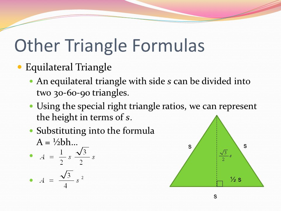 Other Triangle Formulas Equilateral Triangle An equilateral triangle with side s can be divided into two 30-60-90 triangles.