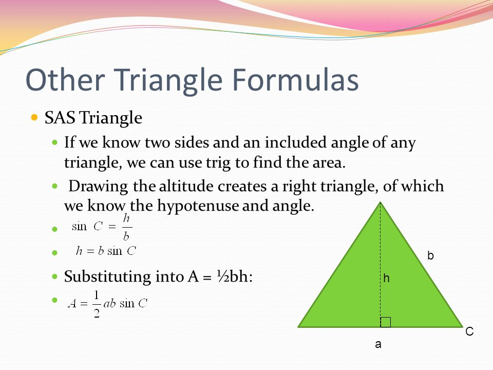 Other Triangle Formulas SAS Triangle If we know two sides and an included angle of any triangle, we can use trig to find the area.