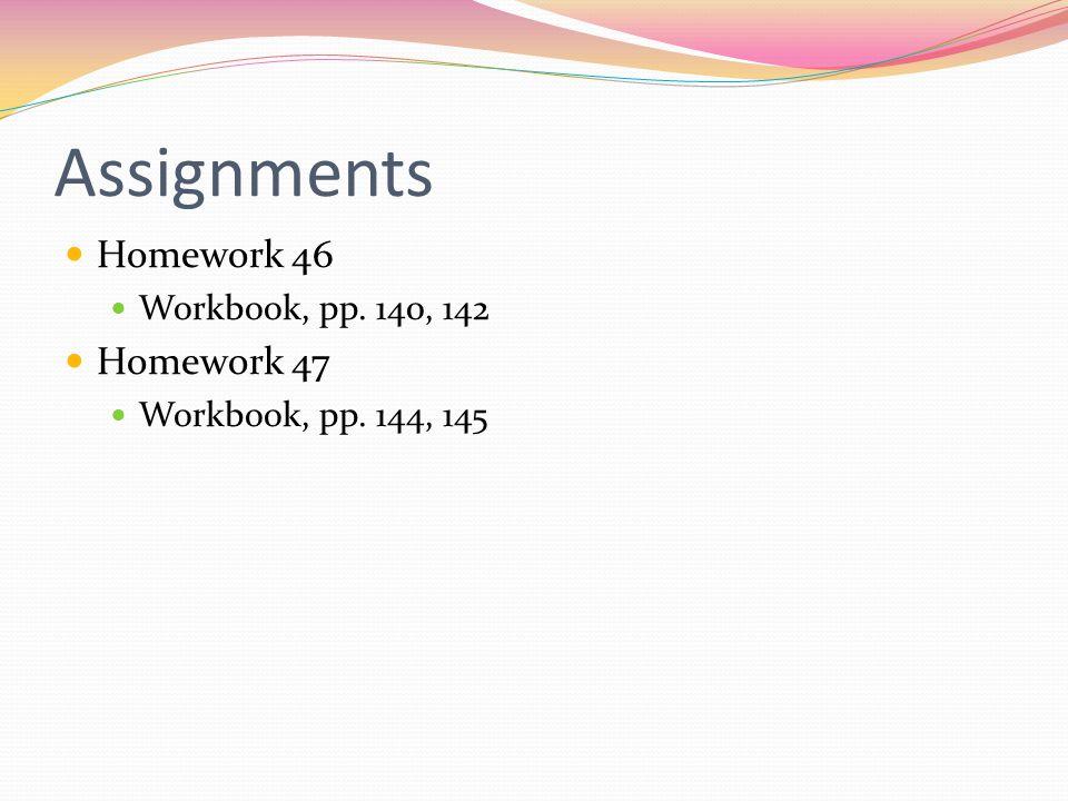 Assignments Homework 46 Workbook, pp. 140, 142 Homework 47 Workbook, pp. 144, 145