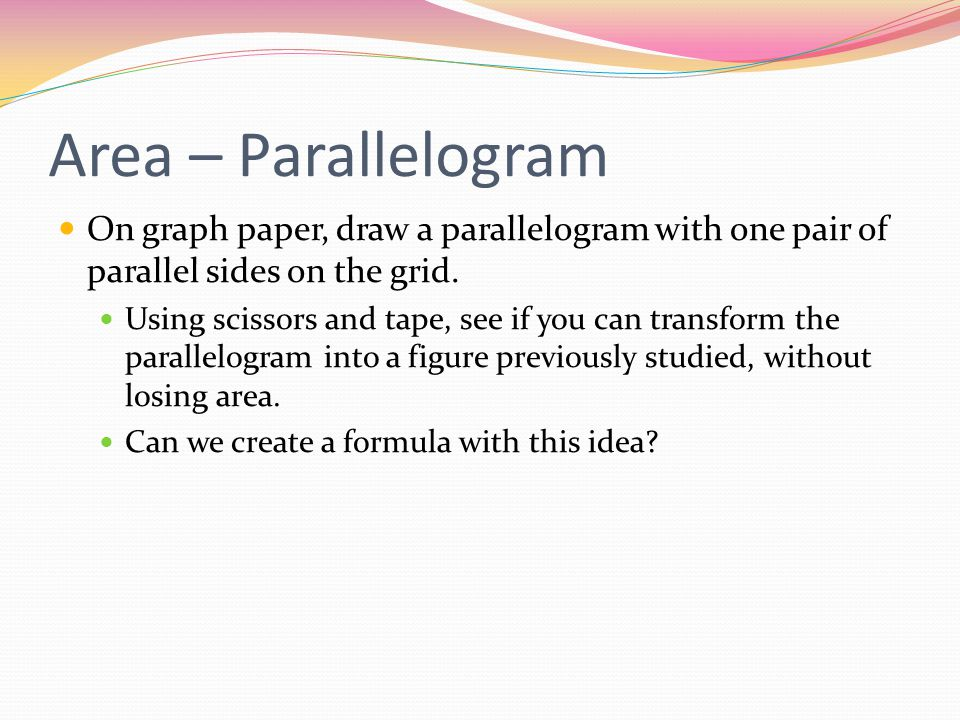 Area – Parallelogram On graph paper, draw a parallelogram with one pair of parallel sides on the grid. Using scissors and tape, see if you can transfo