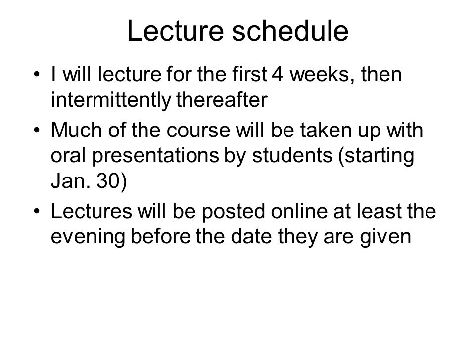 Lecture schedule I will lecture for the first 4 weeks, then intermittently thereafter Much of the course will be taken up with oral presentations by students (starting Jan.