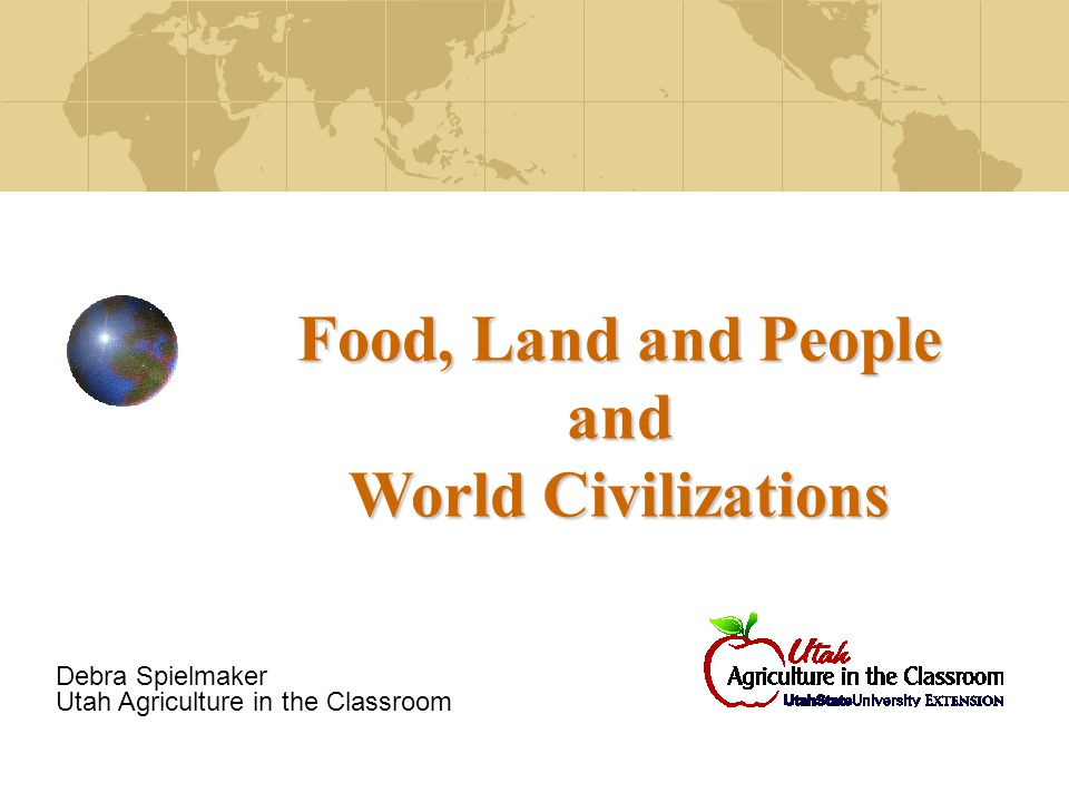 Food, Land and People and World Civilizations Debra Spielmaker Utah Agriculture in the Classroom