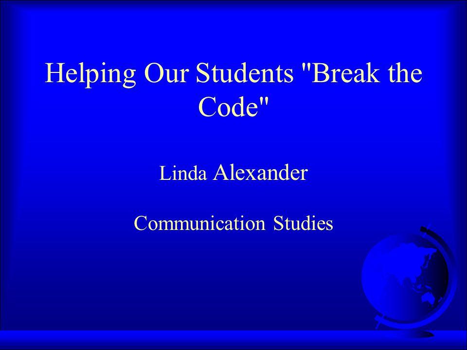 Helping Our Students Break the Code Linda Alexander Communication Studies