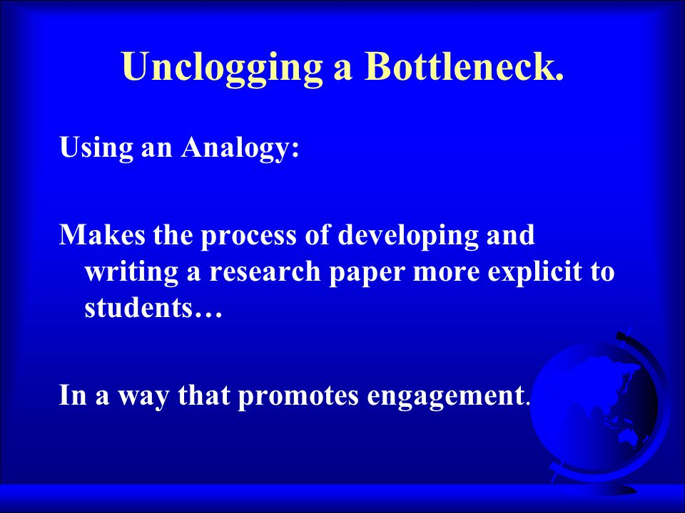 Unclogging a Bottleneck. Using an Analogy: Makes the process of developing and writing a research paper more explicit to students… In a way that promo