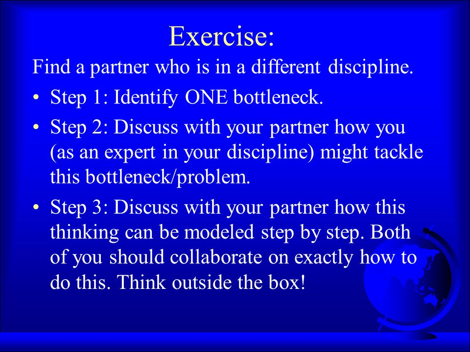 Exercise: Find a partner who is in a different discipline. Step 1: Identify ONE bottleneck. Step 2: Discuss with your partner how you (as an expert in