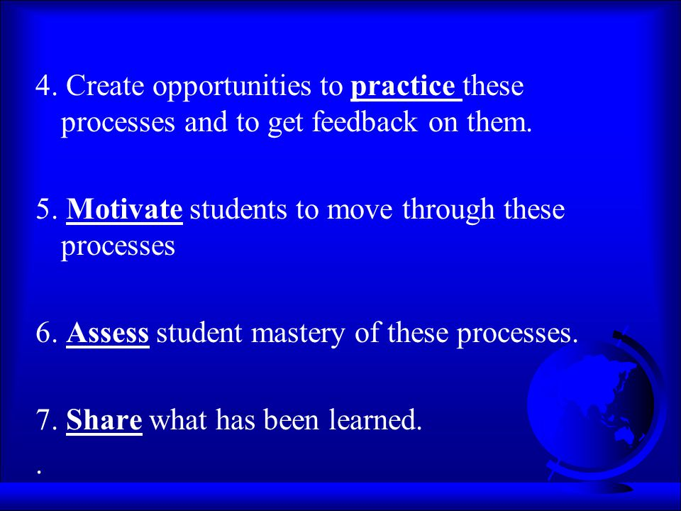 4. Create opportunities to practice these processes and to get feedback on them. 5. Motivate students to move through these processes 6. Assess studen